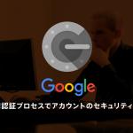 これでGoogleアカウントの乗っ取りを防げ!Google 2段階認証プロセスの設定方法について